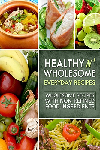 Healthy n' Wholesome Everyday Recipes: Wholesome Recipes with Non-Refined Food Ingredients by Natural Healthy n Wholesome Publishing CA