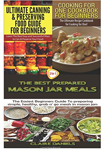 Ultimate Canning & Preserving Food Guide for Beginners & Cooking for One Cookbook for Beginners & The Best Prepared Mason Jar Meals (Cooking Books Box Set ) (Volume 18) by Claire Daniels