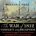 The War of 1812, Conflict and Deception: The British Attempt to Seize New Orleans and Nullify the Louisiana Purchase Audiobook by Ronald J. Drez Narrated by Todd Curless