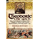 Theodoric the Goth: King of the Ostrogoths, Regent of the Visigoths & Viceroy of the Eastern Roman Empire, in the 4th Century A. D.
