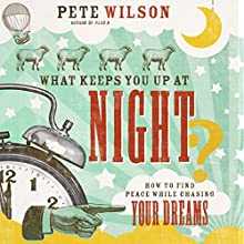 What Keeps You up at Night?: How to Find Peace While Chasing Your Dreams (       UNABRIDGED) by Pete Wilson Narrated by Van Tracy