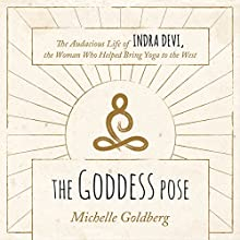 The Goddess Pose: The Audacious Life of Indra Devi, the Woman Who Helped Bring Yoga to the West (       UNABRIDGED) by Michelle Goldberg Narrated by Tanya Eby