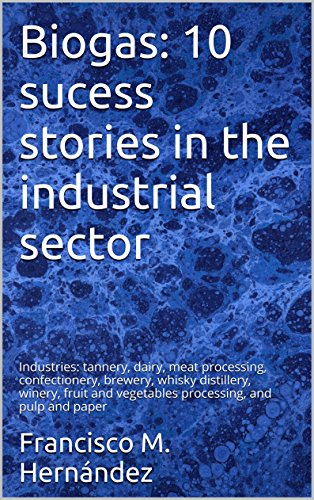 Biogas: 10 sucess stories in the industrial sector: Industries: tannery, dairy, meat processing, confectionery, brewery,  whisky distillery, winery, fruit ... vegetables processing, and pulp and paper PDF