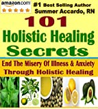 101 Holistic Healing Secrets: End The Misery Of Illness & Anxiety Through Holistic Healing