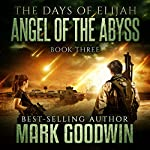 Angel of the Abyss: The Days of Elijah, Book 3 | Mark Goodwin