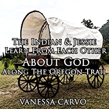 The Indian and Jessie Learn from Each Other about God along the Oregon Trail (       UNABRIDGED) by Vanessa Carvo Narrated by Ruth Elsbree