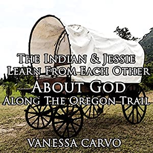 The Indian and Jessie Learn from Each Other about God along the Oregon Trail Audiobook