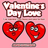 Children Books: Valentine's Day Love (Great for Bedtime Stories, Beginner Readers, Ages 3-10): Cute Valentine's Day Stories and Jokes for Kids! (Valentine's Day Books Series) ~ Arnie Lightning
