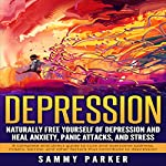 Depression: Naturally Free Yourself of Depression and Heal Anxiety, Panic Attacks, and Stress | Sammy Parker
