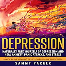 Depression: Naturally Free Yourself of Depression and Heal Anxiety, Panic Attacks, and Stress Audiobook by Sammy Parker Narrated by J. Scott Bennett