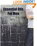 Essential Oils For Men: Aromatherapy Solutions For Men's Health - Including Recipes For Homemade Deodorant, Aftershave, Beard Oil Blend, and Healthy Food ... oils for men, essential oils, aromatherapy)