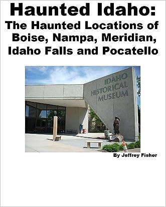 Haunted Idaho: The Haunted Locations of Boise, Nampa, Meridian, Idaho Falls and Pocatello