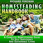 Homesteading Handbook: A Complete Homesteading Guide to Self Sufficiency and Sustainable Living | Richard Foreman