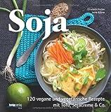 Soja: 120 vegane und vegetarische Rezepte mit Tofu, Sojacreme & Co
