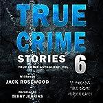 True Crime Stories, Volume 6: 12 Shocking True Crime Murder Cases | Jack Rosewood