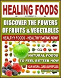 HEALING FOODS - Discover The Powers of Fruits and Vegetables, Healthy Foods - Healthy Eating Now, Natural Foods to Feel Better Now, Your Natural Cures Superfoods