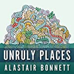 Unruly Places: Lost Spaces, Secret Cities, and Other Inscrutable Geographies | Alastair Bonnett
