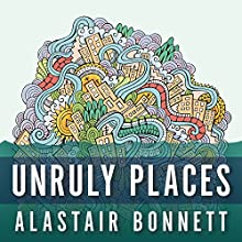 Unruly Places: Lost Spaces, Secret Cities, and Other Inscrutable Geographies (       UNABRIDGED) by Alastair Bonnett Narrated by Derek Perkins