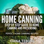 Home Canning: Step by Step Guide to Home Canning and Preserving Perfect Home Canning Recipes   Dana Tebow