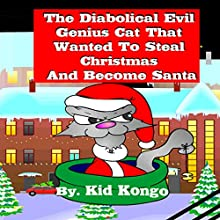 The Diabolical Evil Genius Cat That Wanted to Steal Christmas and Become Santa (       UNABRIDGED) by Kid Kongo Narrated by Joshua Nicholson