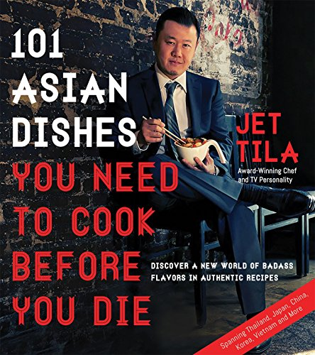 101 Asian Dishes You Need to Cook Before You Die: Discover a New World of Badass Flavors in Authentic Recipes by Jet Tila