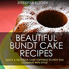Beautiful Bundt Cake Recipes: Quick & Delicious Cake Toppings to Help You Celebrate with Style! Audiobook by  Superfood Kitchen Narrated by Nicky Delgado