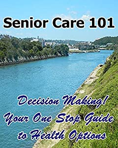 Senior Care 101: Decision Making! Your One Stop Guide to Health Options