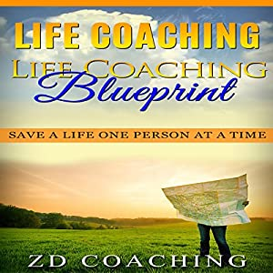 Life Coaching: Life Coaching Blueprint: Save a Life One Person at a Time (Bonus 30 Minute Life Coaching Session - How to Motivate, Inspire, Change Your Life) Audiobook