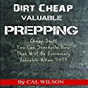 Dirt Cheap Valuable Prepping: Cheap Stuff You Can Stockpile Now That Will Be Extremely Valuable When SHTF Audiobook by Cal Wilson Narrated by Dave Wright