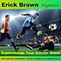 Supercharge Your Soccer Game with Hypnosis and Meditation: Sports Confidence and Ultimate Focus Audiobook by Erick Brown Narrated by Erick Brown