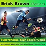 Supercharge Your Soccer Game with Hypnosis and Meditation: Sports Confidence and Ultimate Focus | Erick Brown