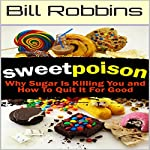 Sweet Poison: Why Sugar Is Killing You and How to Quit It for Good | Bill Robbins