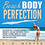 Beach Body Perfection: Achieve Your Ideal Body, Slim Down Fast and Lose Belly Fat with Hypnosis and Meditation | E. N. Minter