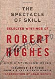 img - for The Spectacle of Skill: New and Selected Writings of Robert Hughes book / textbook / text book
