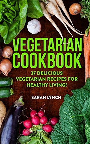 Vegetarian: Vegetarian Cookbook - 37 Delicious Vegetarian Recipes For Healthy Living! (Vegetarian Recipes, Slow Cooker, Vegetarian Diet, Clean Eating) by Sarah Lynch