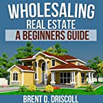 Wholesaling Real Estate: A Beginners Guide | Brent Driscoll