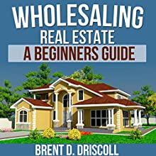 Wholesaling Real Estate: A Beginners Guide (       UNABRIDGED) by Brent Driscoll Narrated by Dave Wright