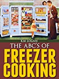 The ABCS of Freezer Cooking, A Quick, Basic, Introduction To Make Ahead Meals
