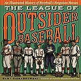 The League of Outsider Baseball: An Illustrated History of Baseballs Forgotten Heroes