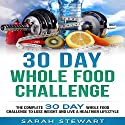 30 Day Whole Food Challenge: The Complete 30 Day Whole Food Challenge to Lose Weight and Live a Healthier Lifestyle Audiobook by Sarah Stewart Narrated by Kathy Vogel