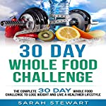 30 Day Whole Food Challenge: The Complete 30 Day Whole Food Challenge to Lose Weight and Live a Healthier Lifestyle | Sarah Stewart