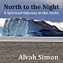 North to the Night: A Spiritual Odyssey in the Arctic Audiobook by Alvah Simon Narrated by Robert Brown