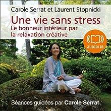 Une vie sans stress: Le bonheur intérieur par la relaxation créative | Livre audio Auteur(s) : Carole Serrat, Laurent Stopnicki Narrateur(s) : Carole Serrat, Laurent Stopnicki
