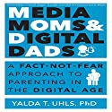 Media Moms and Digital Dads: A Fact-Not-Fear Approach to Parenting in the Digital Age Audiobook by Yalda T. Uhls PhD Narrated by Cyndee Maxwell