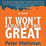 It Won't Always Be This Great: A Novel | Peter Mehlman