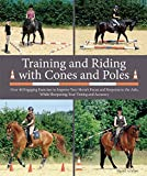 Training and Riding with Cones and Poles: Over 35 Engaging Exercises to Improve Your Horse's Focus and Response to the Aids, While Sharpening Your Timing and Accuracy
