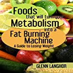 Foods That Will Turn Your Metabolism into a Fat Burning Machine: A Guide on How to Lose Weight | Glenn Langohr