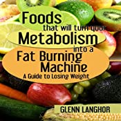 Foods That Will Turn Your Metabolism into a Fat Burning Machine: A Guide on How to Lose Weight | [Glenn Langohr]