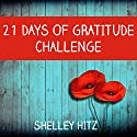 21 Days of Gratitude Challenge: Finding Freedom from Self-Pity and a Negative Attitude (A Life of Gratitude) (       UNABRIDGED) by Shelley Hitz Narrated by Susanna Levitt