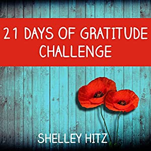 21 Days of Gratitude Challenge: Finding Freedom from Self-Pity and a Negative Attitude (A Life of Gratitude) | [Shelley Hitz]